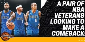 A Pair of NBA Veterans Looking to Make a Comeback