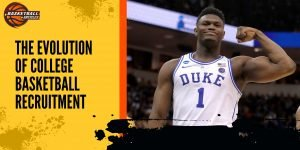 College Basketball Recruiting Has Changed