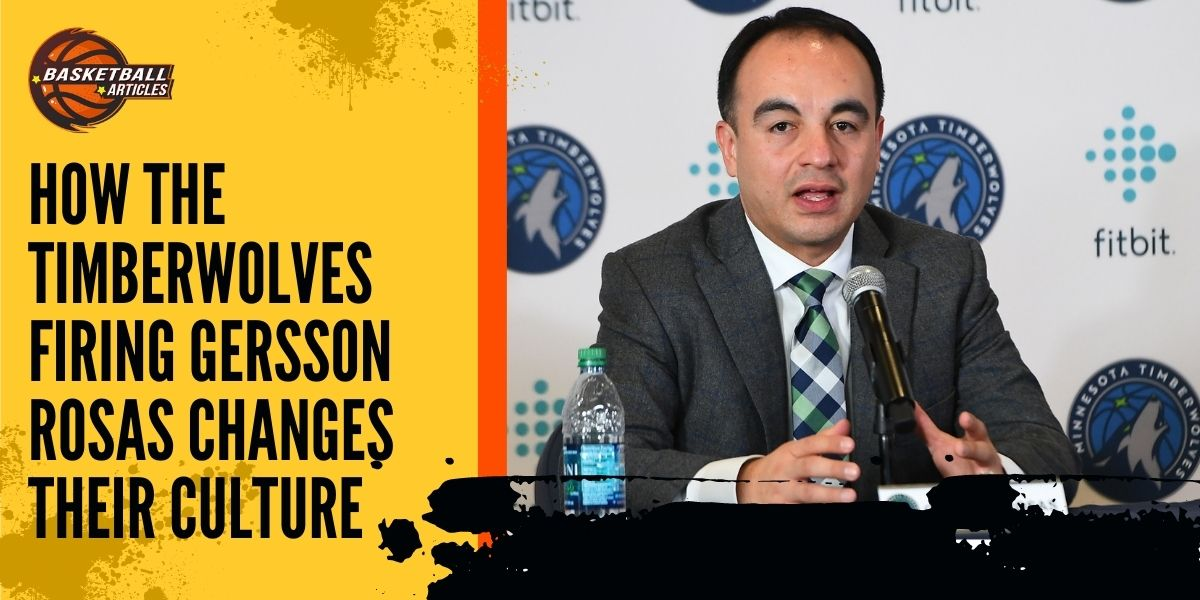 How the Timberwolves Firing Gersson Rosas Changes their Culture