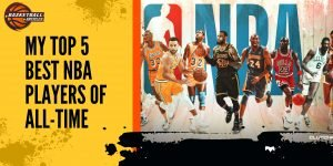 My Top 5 Best NBA Players Of All-Time